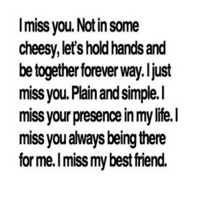 Best Friend, Life, and Best: Imiss you. Not in some  cheesy,let's hold hands and  be together forever way.ljust  miss you. Plain and simple.I  miss your presence in my life.  miss you always being there  for me.Imiss my best friend. https://iglovequotes.net/