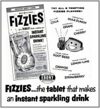 Who could go for an instant sparkling drink right about now?: IMITATION GRAPE FLAVOR  TRY ALL 8 TEMPTING  FIZZES FLAVORS 1  FLIES  HULA PUNCH  FULL  COLA  GRAPE  o o...the that makes an  TABLET  RIPE  INSTANT  CHERRY  SPARKLING  DRINK!  Sweetened with  ond  SACCHARIN  ROOT BEER  LEMON-LIME  ORANGE  WITH TROFIC TANG  APPROVED  STRAWBERRY  EBONY  COMMENDED  FIZLIES...the tablet that makes  an instant sparkling drink Who could go for an instant sparkling drink right about now?