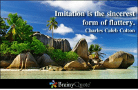 Imitation is the sincerest form of flattery. - Charles Caleb Colton: Imitation is the sincerest  form of flattery.  Charles Caleb Colton  Brainy  Quote Imitation is the sincerest form of flattery. - Charles Caleb Colton