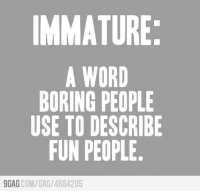 Are you immature? http://9gag.com/gag/4684205: IMMATURE:  A WORD  BORING PEOPLE  USE TO DESCRIBE  FUN PEOPLE  9GAG  COM/GAG 4684205 Are you immature? http://9gag.com/gag/4684205