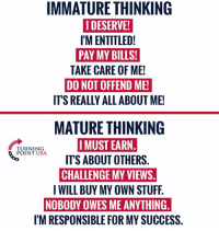Spot On! #BigGovSucks: IMMATURE THINKING  I DESERVE!  I'M ENTITLED!  PAY MY BILLS!  TAKE CARE OF ME!  DO NOT OFFEND ME!  IT'S REALLY ALL ABOUT ME!  MATURE THINKING  I MUST EARN  TURNING  POINT USA  ITS ABOUT OTHERS  CHALLENGE MY VIEWS  NOBODY OWES ME ANYTHING  I'M RESPONSIBLE FOR MY SUCCESS. Spot On! #BigGovSucks