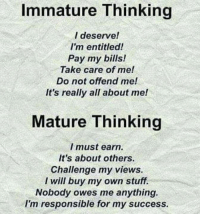Not Offended: Immature Thinking  l deserve!  I'm entitled!  Pay my bills!  Take care of me!  not offend mel  It's really all about me!  Mature Thinking  I must earn.  It's about others  Challenge my views.  I will buy my own stuff.  Nobody owes me anything.  I'm responsible for my success.