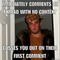 Jump down my throat, why don't ya?: IMMEDIATELY COMMENTS ON  THREAD WITH NO CONTEXT  CUSSES YOU OUT ON THEIR  FIRST COMMENT  nematic net Jump down my throat, why don't ya?