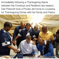 Mad Respect ✊ DakPrescott: Immediately following a Thanksgiving Game  between the Cowboys and Redskins last season,  Dak Prescott took a Private Jet home to Louisiana  for Thanksgiving Dinner with his Family and Pastor.  WBOYS.CENT Mad Respect ✊ DakPrescott