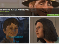 Animals, Anime, and Dank: Immersive Facial Animations  by AronaxAE  Fallout 4 NPC  Added: 22/11/2015  TRASHCAN CARLA  A TALK  DOWNLOAD (NMM) My kind of mod. For research.