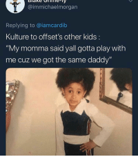 "Kids, Got, and Play: @immichaelmorgarn  Replying to @iamcardib  Kulture to offset's other kids:  ""My momma said yall gotta play with  me cuz we got the same daddy"""
