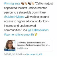 "College, Memes, and School:  #Immigrants :""California just  appointed the first undocumented  person to a statewide committee!  @LizbethMateo will work to expand  access to higher education for low  income and underserved  communities."" Via @OurRevolution  #womenshistorymonth 오  California Senate committee  appoints first undocumented im...  thehill.com  nDigital  RICO NOMBRAMIEN  MENTA ES NOMBRADA ASES  3/16/18, 3:28 PM from Sacramento, CA 🙌🏾🙌🏿🙌🏼🙌🏽""An undocumented immigrant has been appointed to a statewide post in California for the first time, Senate President pro Tempore Kevin de León's office said. . . The state's Senate Rules Committee on Wednesday appointed Lizbeth Mateo — an attorney and immigrant rights activist — to be a part of the California Student Opportunity and Access Program Project Grant Advisory Committee, the Sacramento Bee reported. . . In a statement, De León praised Mateo, saying that while President Trump ""fixates on walls, California will continue to concentrate on opportunities."" . . ""Ms. Mateo is a courageous, determined and intelligent young woman who at great personal risk has dedicated herself to fight for those seeking their rightful place in this country,"" de León said. . . The Student Opportunity and Access Program Project Grant Advisory Committee does work regarding helping students from low-income or underserved communities to get access to college. ""While undocumented students have become more visible in our state, they remain underrepresented in places where decisions that affect them are being made,"" Mateo said in a statement. . . Mateo was born in Mexico and arrived in the U.S. when she was 14. In 2016, she graduated from Santa Clara University law school, according to the Bee. (The Hill) immigration undocumented dreamer dreamers immigrant california"