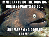 Drumpf: IMMIGRANTS DO THE JOBS NO-  ONE ELSE WANTS TO DO..  LIKE MARRYING DONALD  TRUMP Drumpf