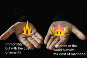 Pick a crown: Immortalit  but with the cost  of insanity  ention of the  world but with  the cost of manhood Pick a crown