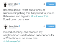 """<h2><b>NEW HASHTAG GAME</b></h2><p>Tweet us your best <b><a href=""""https://twitter.com/hashtag/HalloweenFail?src=hash"""" target=""""_blank"""">#HalloweenFail</a></b> story. Jimmy will pick his favorites and read them on tomorrow's show!</p>: immy fallon  @jimmyfallon  Following  Hashtag game! Tweet out a funny or  embarrassing thing that happened to you on  Halloween and tag with #HalloweenFal.  Could be on our show!   Jimmy fallon  @jimmyfallon  Following  Instead of candy, one house in my  neighborhood used to hand out coupons for  a 20% discount on snow tires  <h2><b>NEW HASHTAG GAME</b></h2><p>Tweet us your best <b><a href=""""https://twitter.com/hashtag/HalloweenFail?src=hash"""" target=""""_blank"""">#HalloweenFail</a></b> story. Jimmy will pick his favorites and read them on tomorrow's show!</p>"""