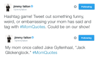"""<p><b>NEW HASHTAGS GAME!</b></p><p>Tweet a funny, weird, or embarrassing thing your mom has said and tag it with <b><a href=""""https://twitter.com/hashtag/momquotes?f=tweets&amp;vertical=default&amp;src=hash"""" target=""""_blank"""">#MomQuotes</a></b>. Jimmy will pick his favorites and read them on tomorrow's show!</p>: immy fallon  @jimmyfallon  Following  Hashtag game! Tweet out something funny,  weird, or embarrassing your mom has said and  tag with #MomQuotes. Could be on our show!   immy fallon  ejimmyfallon  Following  My mom once called Jake Gyllenhaal, """"Jack  Glickenglock."""" <p><b>NEW HASHTAGS GAME!</b></p><p>Tweet a funny, weird, or embarrassing thing your mom has said and tag it with <b><a href=""""https://twitter.com/hashtag/momquotes?f=tweets&amp;vertical=default&amp;src=hash"""" target=""""_blank"""">#MomQuotes</a></b>. Jimmy will pick his favorites and read them on tomorrow's show!</p>"""