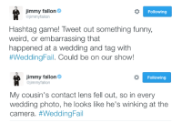"""<p><b>NEW HASHTAG GAME!</b></p><p>Tweet us your funny, weird, or embarrassing <b><a href=""""https://twitter.com/hashtag/weddingfail?f=tweets&amp;vertical=default&amp;src=hash"""" target=""""_blank"""">#WeddingFail</a></b> story. Jimmy will pick his favorites and read them on the show tomorrow.</p>: immy fallon  @jimmyfallon  Following  Hashtag game! Tweet out something funny,  weird, or embarrassing that  happened at a wedding and tag with  #WeddingFal. Could be on our show!   immy fallon  @jimmyfallon  Following  My cousin's contact lens fell out, so in every  wedding photo, he looks like he's winking at the  camera. <p><b>NEW HASHTAG GAME!</b></p><p>Tweet us your funny, weird, or embarrassing <b><a href=""""https://twitter.com/hashtag/weddingfail?f=tweets&amp;vertical=default&amp;src=hash"""" target=""""_blank"""">#WeddingFail</a></b> story. Jimmy will pick his favorites and read them on the show tomorrow.</p>"""