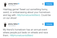 """<p><b>NEW HASHTAG GAME!</b></p><p>Tweet us something funny, weird, or embarrassing about your hometown and tag it with <b><a href=""""https://twitter.com/hashtag/myhometownisweird?f=tweets&amp;vertical=default&amp;src=hash"""" target=""""_blank"""">#MyHometownIsWeird.</a></b> Jimmy will pick his favorites and read them on tomorrow's show!</p>: immy fallon  @jimmyfallon  Following  Hashtag game! Tweet out something funny,  weird, or embarrassing about your hometown  and tag with #MyHometownisWerd. Could be  on our show!   immy fallon  @jimmyfallon  Following  My friend's hometown has an annual event  where people put beds on wheels and race  them. <p><b>NEW HASHTAG GAME!</b></p><p>Tweet us something funny, weird, or embarrassing about your hometown and tag it with <b><a href=""""https://twitter.com/hashtag/myhometownisweird?f=tweets&amp;vertical=default&amp;src=hash"""" target=""""_blank"""">#MyHometownIsWeird.</a></b> Jimmy will pick his favorites and read them on tomorrow's show!</p>"""