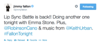 """<p>We are so, so, so excited over here to be bringing this back TONIGHT.</p> <p><strong>Get ready for an epic LIP SYNC BATTLE with Emma Stone!</strong></p> <blockquote> <p>Previously:</p> <p><a href=""""https://www.youtube.com/watch?v=R4ajQ-foj2Q"""" target=""""_blank"""">Lip Sync Battle with Joseph Gordon Levitt, Stephen Merchant and Jimmy Fallon</a></p> <p><a href=""""https://www.youtube.com/watch?v=4LvMeYEwWGQ"""" target=""""_blank"""">Lip Sync Battle with Paul Rudd</a></p> </blockquote>: immy fallon  @jimmyfallon  Following  Lip Sync Battle is back!! Doing another one  tonight with Emma Stone. Plus,  @RobinsonCano & music from @KeithUrban.  #FallonTonight  Reply t Retweet ★ Favorite  More <p>We are so, so, so excited over here to be bringing this back TONIGHT.</p> <p><strong>Get ready for an epic LIP SYNC BATTLE with Emma Stone!</strong></p> <blockquote> <p>Previously:</p> <p><a href=""""https://www.youtube.com/watch?v=R4ajQ-foj2Q"""" target=""""_blank"""">Lip Sync Battle with Joseph Gordon Levitt, Stephen Merchant and Jimmy Fallon</a></p> <p><a href=""""https://www.youtube.com/watch?v=4LvMeYEwWGQ"""" target=""""_blank"""">Lip Sync Battle with Paul Rudd</a></p> </blockquote>"""