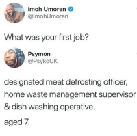 Waste Management, Dish, and Home: Imoh Umoren  @lmohUmoren  What was your first job?  Psymon  @PsykoUK  designated meat defrosting officer,  home waste management supervisor  & dish washing operative.  aged 7