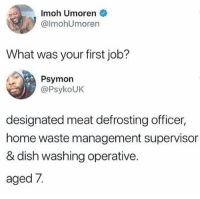 Waste Management, Dish, and Home: Imoh Umoren  @lmohUmoren  What was your first job?  Psymon  @PsykoUK  designated meat defrosting officer,  home waste management supervison  & dish washing operative.  aged 7 Hustling young 😂💯 https://t.co/9Gy3ROyDkH