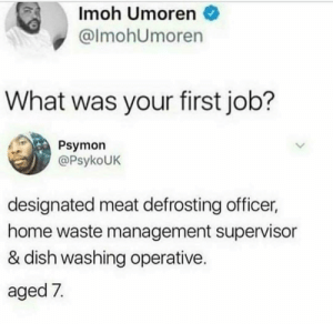 Waste Management, Dish, and Home: Imoh Umoren  @lmohUmoren  What was your first job?  Psymon  @PsykoUkK  designated meat defrosting officer,  home waste management supervisor  & dish washing operative.  aged 7. Assistant to the Regional manager