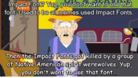 Impact Font? Yup, vou don't want to use that  font. Used to alll memes used Impact Fonts  Hi  be  Then the Impact Fonts got killed by a aroup  of Native American spirit werewolves. Yup  you don't want fto use that font.