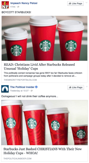 "jinglyrump:  chirikli:  rincewitch:  tomibunny:  dismalame:  i feel like i live in a parallel universe sometimes like did i miss something did starbucks paints these cups red with the blood of innocent slaughtered christians or what  Okay I GOOGLED THIS (and read a FOX news article on it, ew) to find out wtf was up The top picture is the new cups, and the bottom pic is an example of cups from the past year–usually Starbucks adds Christmas-themed painted designs to the cups, such as ornaments or reindeer, etc. This year, the cups are just plain red without any decoration–Starbucks said they wanted a minimalist design this year. Christians, because they're convinced there's a war on Christmas, are LOSING THEIR SHIT about the absence of Christmas-y decorations on the cups. Because god forbid that it just be Christmas colors instead of a whole panorama of Christmas things?? Things that weren't even associated with Christianity at this point??? It's pretty fuckin wild.   christian symbols such as ""trees"" or ""snowflakes"", which jesus invented on december 25th, AD 1  U.S. Christians are so DESPERATE to be oppressed lmao  Christians invented winter, guys, pass it on : Impeach Nancy Pelosi  4 hrs  Like Page  NP  BOYCOTT STARBUCKS!  READ: Christians Livid After Starbucks Released  Unusual 'Holiday' Cups  This politically correct nonsense has gone WAY too far! Starbucks faces criticism  from politicians and campaign groups today after it decided to remove all...  THEMINORITYREPORTBLOG.COM   The Political Insider  Yesterday at 10:27 .。  Like Page  Outrageous! I will not drink their coffee anymore...  Starbucks Just Bashed CHRISTIANS With Their New  Holiday Cups - WHOA!  THEPOLITICALINSIDER.COM jinglyrump:  chirikli:  rincewitch:  tomibunny:  dismalame:  i feel like i live in a parallel universe sometimes like did i miss something did starbucks paints these cups red with the blood of innocent slaughtered christians or what  Okay I GOOGLED THIS (and read a FOX news article on it, ew) to find out wtf was up The top picture is the new cups, and the bottom pic is an example of cups from the past year–usually Starbucks adds Christmas-themed painted designs to the cups, such as ornaments or reindeer, etc. This year, the cups are just plain red without any decoration–Starbucks said they wanted a minimalist design this year. Christians, because they're convinced there's a war on Christmas, are LOSING THEIR SHIT about the absence of Christmas-y decorations on the cups. Because god forbid that it just be Christmas colors instead of a whole panorama of Christmas things?? Things that weren't even associated with Christianity at this point??? It's pretty fuckin wild.   christian symbols such as ""trees"" or ""snowflakes"", which jesus invented on december 25th, AD 1  U.S. Christians are so DESPERATE to be oppressed lmao  Christians invented winter, guys, pass it on"
