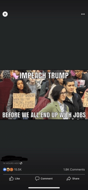 🤦🏻♀️: IMPEACH TRUMP  TlL STOP WHINING  WHEN YOU STOP  TAKING AWAY  MYRIGHTS  KK  BEFORE WE ALL END UP WITH JOBS  Brian Kolfage  14 HOURS AGO  15.5K  1.8K Comments  A Share  לן Li ke  Comment 🤦🏻♀️