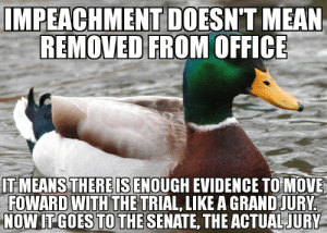 Yall need to retake a High School Civics class…: IMPEACHMENT DOESN'T MEAN  REMOVED FROM OFFICE  IT MEANS THERE IS ENOUGH EVIDENCE TO MOVE  FOWARD WITH THE TRIAL, LIKE A GRAND JURY.  NOW IT GOES TO THE SENATE, THE ACTUAL JURY Yall need to retake a High School Civics class…