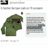 "Memes, Taxi, and Emblem: @Implicit Sean  It better be taxi cab or I'll scream  DETAILS  THE TWENTY ONE PILOTS BLOCKED JACKET  HERE WAS CREATED FOR THE 2017 OATES 0F  THE EMOTIONAL ROADSHOW WORLD TOUR THE  CUSTOM JACKETFEATURESTHE BANDS  EMBLEMS PRINTED ONTHE FRONT AND BACK  OF THE ARMY STLEJACKET  YRICS FROM THE  SONG ""X00000(""ARE PR. ED ON THE  THE  BOTTOM OF THE BACK OF THE JACKET  DESIGNALSOFEATURES THE BAND LO  PRINTED ON THE FRONT AND BACK OF THIS  JACKET.  5:16 PM 13 Jan 17 Oh no"