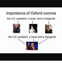 Importance of Oxford comma  the U.S. president, a racist, and a misogynist  the U.S. president, a racist and a misogynist we need more rick and morty😭😭😭😭😭😭😭😭😭😭😭😭