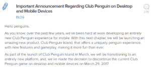 slimetony:  they're shutting down club penguin: Important Announcement Regarding Club Penguin on Desktop  and Mobile Devices  BLOG  378  Hello penguins  As you know, over the past few years, we've been hard at work developing an entirely  new Club Penguin experience for mobile. With this next chapter, we will be launching an  amazing new product, Club Penguin Island, that offers a uniquely penguin experience  with new features and gameplay, making it more fun than ever  As part of the launch of Club Penguin Island in March, we will be transitioning to an  entirely new platform, and, we've made the decision to discontinue the current Club  Penguin game on desktop and mobile devices on March 29, 2017 slimetony:  they're shutting down club penguin