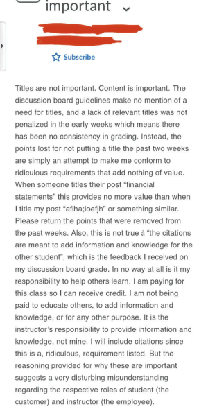 """Student goes off on teacher for marking them down on an online discussion board post. Student claims teacher sets """"ridiculous requirements"""" such as having a proper title and citing your sources.: important  Subscribe  Titles are not important. Content is important. The  discussion board guidelines make no mention of a  need for titles, and a lack of relevant titles was not  penalized in the early weeks which means there  has been no consistency in grading. Instead, the  points lost for not putting a title the past two weeks  are simply an attempt to make me conform to  ridiculous requirements that add nothing of value.  When someone titles their post """"financial  statements"""" this provides no more value than when  I title my post """"afiha;ioefjh"""" or something similar.  Please return the points that were removed from  the past weeks. Also, this is not true à """"the citations  are meant to add information and knowledge for the  other student"""", which is the feedback I received on  my discussion board grade. In no way at all is it my  responsibility to help others learn. I am paying for  this class so l can receive credit. I am not being  paid to educate others, to add information and  knowledge, or for any other purpose. It is the  instructor's responsibility to provide information and  knowledge, not mine. I will include citations since  this is a, ridiculous, requirement listed. But the  reasoning provided for why these are important  suggests a very disturbing misunderstanding  regarding the respective roles of student (the  customer) and instructor (the employee). Student goes off on teacher for marking them down on an online discussion board post. Student claims teacher sets """"ridiculous requirements"""" such as having a proper title and citing your sources."""