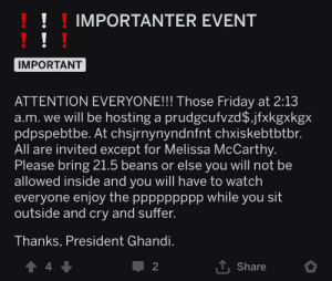 Submitted by the mods of the sub: !IMPORTANTER EVENT  !  IMPORTANT  ATTENTION EVERYONE!!! Those Friday at 2:13  a.m. we will be hosting a prudgcufvzd$.jfxkgxkgx  pdpspebtbe. At chsjrnynyndnfnt chxiskebtbtbr.  invited except for Melissa McCarthy.  Please bring 21.5 beans or else you will not be  allowed inside and you will have to watch  everyone enjoy the ppppppppp while you sit  outside and cry and suffer.  Thanks, President Ghandi.  4  2  Share Submitted by the mods of the sub