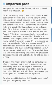 "Police, Word, and Saki: imported post  Hey guys im new to the forums, a friend pointed  me in this direction.  Ok so here is my story. I was out at the local saki  eating with the lady, and in walks city pd. I was  sitting with my pistol, secured in its holster, on the  outside in plain view. He walks right past my table  and doesnt say a word. I continue to eat with the  lady, and about 20 minutes later we go to leave  The officer follows us outside and says hey buddy  can i talk to you a minute. I turn around and say  ""yes sir?"" He then reaches and pulls my gun from  my holster and says ""whats this?"" I reply ""my  firearm, that i legally perchased, i have the reciept  in my wallet if you wish to see if."" He looks me up  and down and asks ""why are you carrying it??"" i  reply for ""self protection, and as far as i know NC is  an OC state, and there is nothing illegal about it.""  He proceeded to tell me it is an OC state but there  is a law about terrorizing the public. He proceeded  to unload my XD and had it back, he told me to get  a CCW  I was at first highly annoyed at his behavior, but  after going down to the police station to get my  extra mag back that he forgot to handover,i  learned that the teenage brats sitting behind us  had called 911 and just told them there was a guy  with a gun. So i understand his agression.  So what should i do about OC? i really want to OC,  and yes i am getting my CCW <p>Oh you've got to be kidding me.</p>"