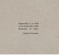 Dictionary, Word, and Napoleon: Impossible is a word  to be found only in the  dictionary of fools.  -Napoleon Bonaparte