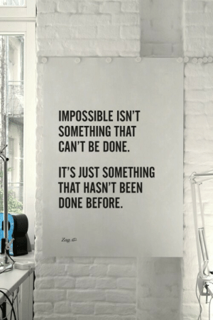 Been, Done, and Just: IMPOSSIBLE ISN'T  SOMETHING THAT  CAN'T BE DONE  IT'S JUST SOMETHING  THAT HASN'T BEEN  DONE BEFORE
