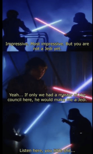 Jedi, Shit, and Yeah: Impressive. Most impressive. But you are  not a Jedi yet.  Yeah... If only we had a master of the  council here, he would make me a Jedi.  Listen here, you little shit... Listen