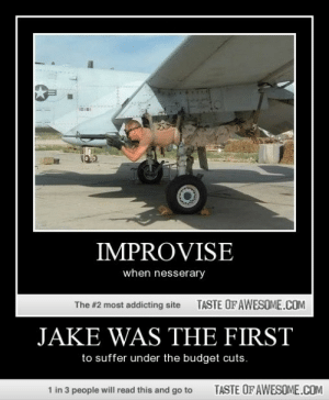 Jake Was The Firsthttp://omg-humor.tumblr.com: IMPROVISE  when nesserary  TASTE OF AWESOME.COM  The #2 most addicting site  JAKE WAS THE FIRST  to suffer under the budget cuts.  1 in 3 people will read this and go to  TASTE OF AWESOME.COM Jake Was The Firsthttp://omg-humor.tumblr.com