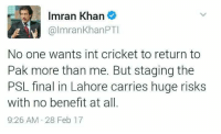 Memes, Cricket, and Imran Khan: Imran Khan  @Imran Khan PTI  No one wants int cricket to return to  Pak more than me. But staging the  PSL final in Lahore carries huge risks  with no benefit at all.  9:26 AM 28 Feb 17