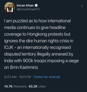 8 million Kashmiris are under curfew for more than 2 months now. PLEASE RAISE YOUR VOICE AGAINST INDIAN OPPRESSION OF INNOCENT KASHMIRIS.: Imran Khan  @ImranKhanPTI  Iam puzzled as to how international  media continues to give headline  coverage to Hongkong protests but  ignores the dire human rights crisis in  OJK- an internation ally recognised  disputed territory illegally annexed by  India with 900k troops imposing a siege  on 8mn Kashmiris  9:23 AM 10/11/19 Twitter for Android  14.7K Retweets 43.2K Likes 8 million Kashmiris are under curfew for more than 2 months now. PLEASE RAISE YOUR VOICE AGAINST INDIAN OPPRESSION OF INNOCENT KASHMIRIS.