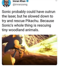 Wholesome Sonic: Imran  Khan  @imranzomg  Sonic probably could have outrun  the laser, but he slowed down to  try and rescue Pikachu. Because  Sonic's whole thing is rescuing  tiny woodland animals. Wholesome Sonic