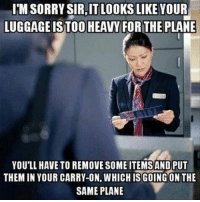 Luggage, Today, and Can: I'MSORRY SIR,IT LOOKS LIKE YOUR  LUGGAGE ISTOO HEAVY FORTHE PLANE  YOU'LL HAVE TO REMOVE SOME ITEMSAND PUT  THEM IN YOUR CARRY-ON, WHICH IS GOING ON THE  SAME PLANE Is There Anything Else I Can Complicate For You Today?