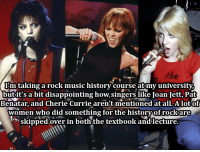 femalefrontedbandsconfessions:    19917I'm taking a rock music history course at my university, but it's a bit disappointing how singers like Joan Jett, Pat Benatar, and Cherie Currie aren't mentioned at all. A lot of women who did something for the history of rock are skipped over in both the textbook and lecture.: I'mtaking a rock music historv course atmv universitv  butit's a bit disappointing how singers like Joan Jett, Pat  Benatar, and Cherie Currie aren't mentioned at all. A lotof  women who did something for the historvof rockare  skipped over in boththe textbook andlecture. femalefrontedbandsconfessions:    19917I'm taking a rock music history course at my university, but it's a bit disappointing how singers like Joan Jett, Pat Benatar, and Cherie Currie aren't mentioned at all. A lot of women who did something for the history of rock are skipped over in both the textbook and lecture.