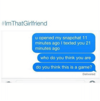 Who's guilty? 😂😂:  #ImThat Girlfriend  u opened my snapchat 11  minutes ago l texted you 21  minutes ago  who do you think you are  do you think this is a game?  Delivered Who's guilty? 😂😂