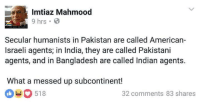 "Late, but it's still August :P  So, side effects of ""Independence"" (part 4)  ~ Birbal: Imtiaz Mahmood  9 hrs B  Secular humanists in Pakistan are called American-  Israeli agents in India, they are called Pakistani  agents, and in Bangladesh are called Indian agents.  What a messed up subcontinent!  518  O 32 comments 83 shares Late, but it's still August :P  So, side effects of ""Independence"" (part 4)  ~ Birbal"