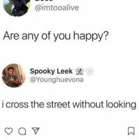 Memes, Cross, and Happy: @imtooalive  Are any of you happy?  Spooky Leek  @Younghuevona  i cross the street without looking 😩
