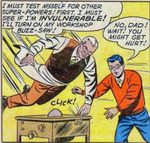 Dad, Saw, and Test: IMUST TEST MYSELF FOR OTHER  SUPER-POWERS FIRST I MUST  SEE IF IM INVULNERABLE!  T'LL TURN ON MY WORKSHOP  BUZZ-SAW  NO, DAD  WAIT YOU  MIGHT GET  HURT  cick! Don't test it on your wang!