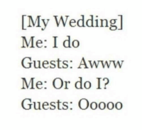 Memes, Wedding, and Awww: IMy Wedding  Me: I do  Guests: Awww  Me: Or do I?  Guests: Ooooo