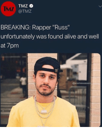 "Alive, Funny, and Man Bun: IMZ  @TMZ  BREAKING: Rapper Russ""  unfortunately was found alive and well  at 7pm  @analassasssi This man is really 5ft5 with a man bun"