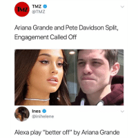 "No shit. You don't get engaged to your rebound boyfriend 😂: IMZ  TMZ  @TMZ  Ariana Grande and Pete Davidson Split,  Engagement Called Off  Ines  @inihelene  Alexa play ""better off"" by Ariana Grande No shit. You don't get engaged to your rebound boyfriend 😂"