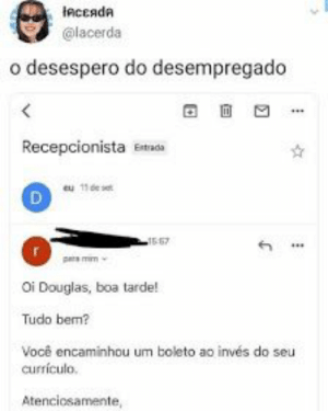 : inсеяdя  @lacerda  o desespero do desempregado  <  Recepcionista Etads  eu 11de se  D  15-67  prs mim  Oi Douglas, boa tarde!  Tudo bem?  Você encaminhou um boleto ao invés do seu  currículo.  Atenciosamente,