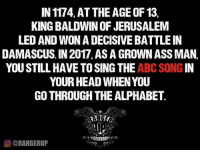 Loser.   RangerUp.com: IN 1174, AT THE AGE OF 13  KING BALDWIN OF JERUSALEM  LED AND WON ADECISIVEBATTLEIN  DAMASCUS. IN 2017, ASAGROWN ASS MAN,  YOU STILL HAVE TO SING THE  ABC SONG  IN  YOUR HEAD WHEN YOU  GO THROUGH THE ALPHABET  O ORANGERUP Loser.   RangerUp.com