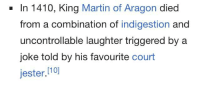 Uncontrollable Laughter: - In 1410, King Martin of Aragon died  from a combination of indigestion and  uncontrollable laughter triggered by a  joke told by his favourite court  jester.[10]